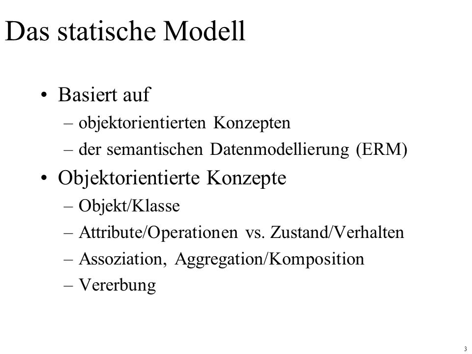 3 Das statische Modell Basiert auf –objektorientierten Konzepten –der semantischen Datenmodellierung (ERM) Objektorientierte Konzepte –Objekt/Klasse –Attribute/Operationen vs.
