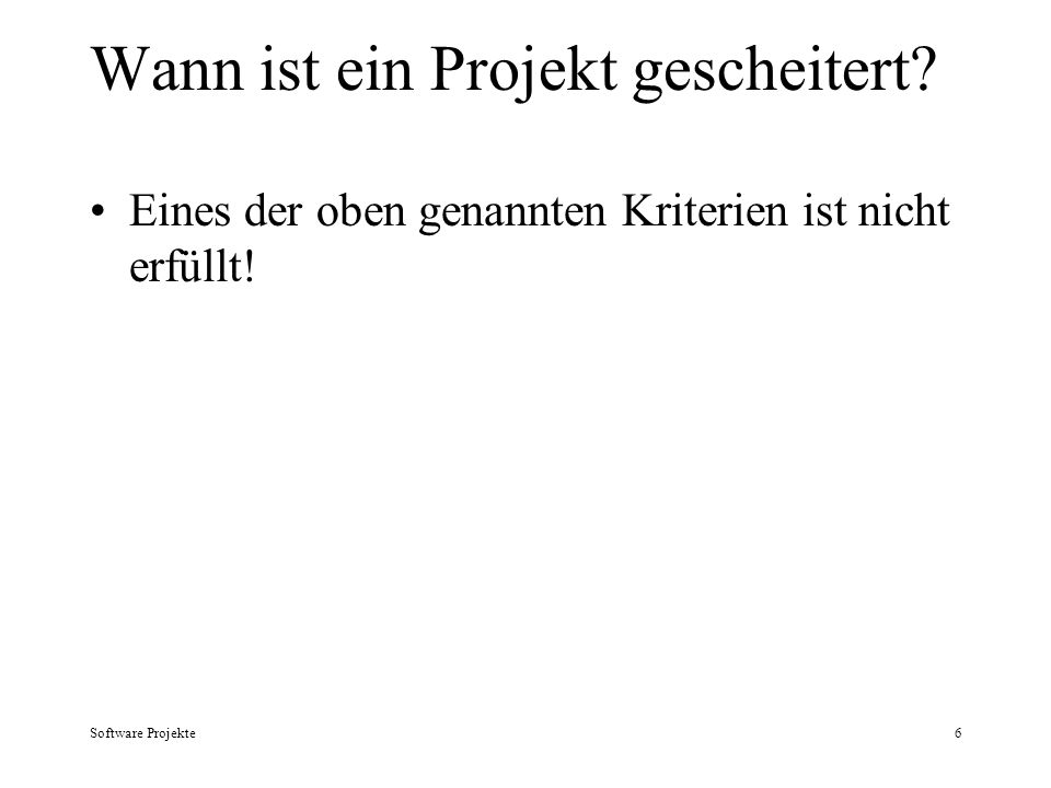 Software Projekte6 Wann ist ein Projekt gescheitert? Eines der oben genannten Kriterien ist nicht erfüllt!