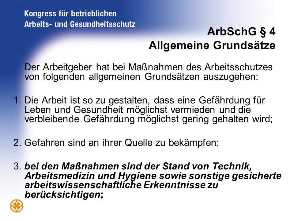 ArbSchG § 4 Allgemeine Grundsätze Der Arbeitgeber hat bei Maßnahmen des Arbeitsschutzes von folgenden allgemeinen Grundsätzen auszugehen: 1. Die Arbei