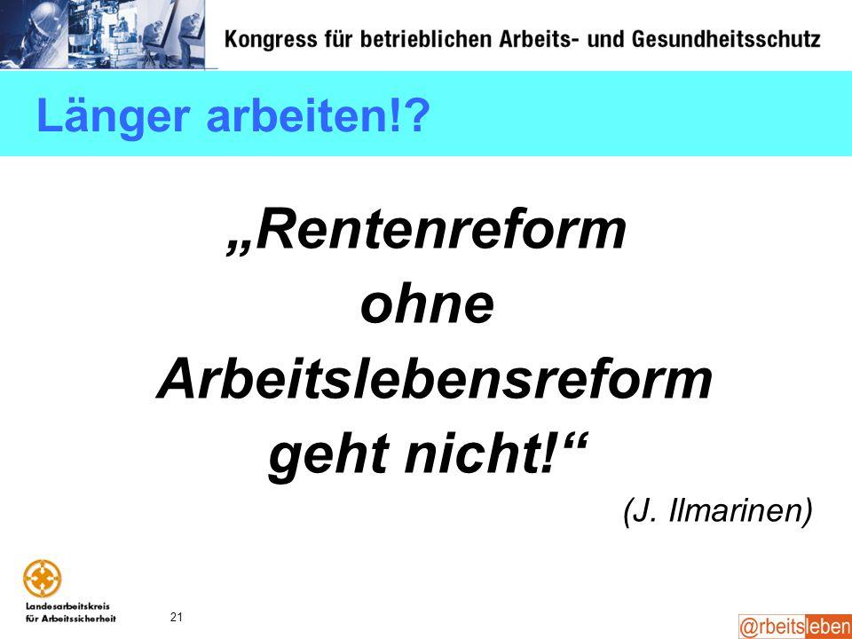 21 Länger arbeiten!? Rentenreform ohne Arbeitslebensreform geht nicht! (J. Ilmarinen)