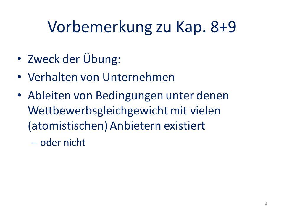 Vorbemerkung zu Kap. 8+9 Zweck der Übung: Verhalten von Unternehmen Ableiten von Bedingungen unter denen Wettbewerbsgleichgewicht mit vielen (atomisti