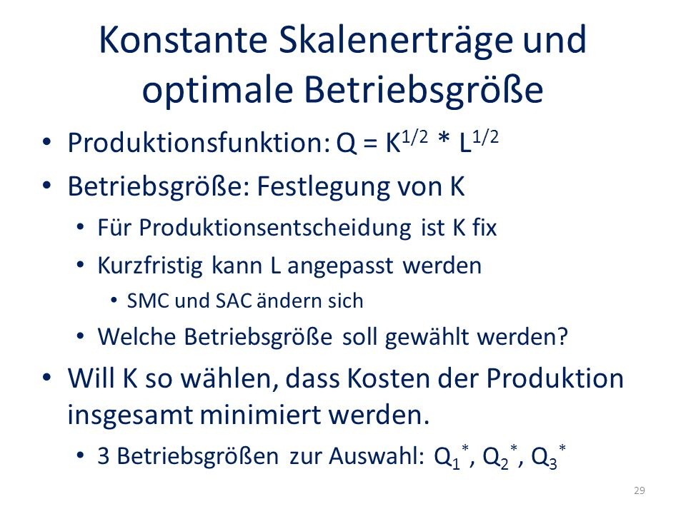 Konstante Skalenerträge und optimale Betriebsgröße Produktionsfunktion: Q = K 1/2 * L 1/2 Betriebsgröße: Festlegung von K Für Produktionsentscheidung ist K fix Kurzfristig kann L angepasst werden SMC und SAC ändern sich Welche Betriebsgröße soll gewählt werden.