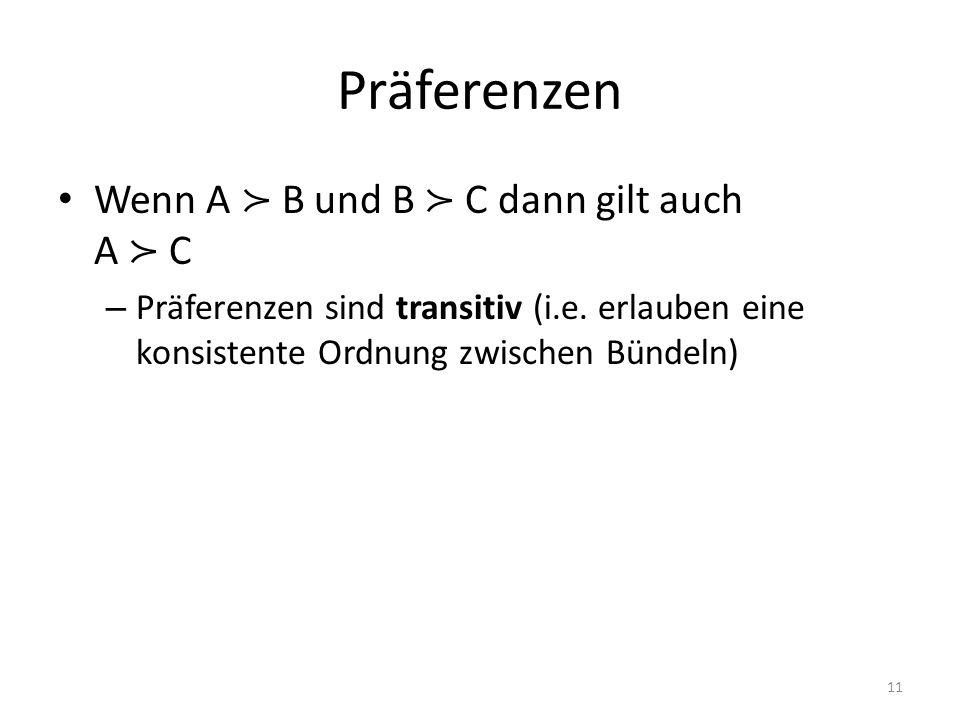 Präferenzen Wenn A B und B C dann gilt auch A C – Präferenzen sind transitiv (i.e. erlauben eine konsistente Ordnung zwischen Bündeln) 11