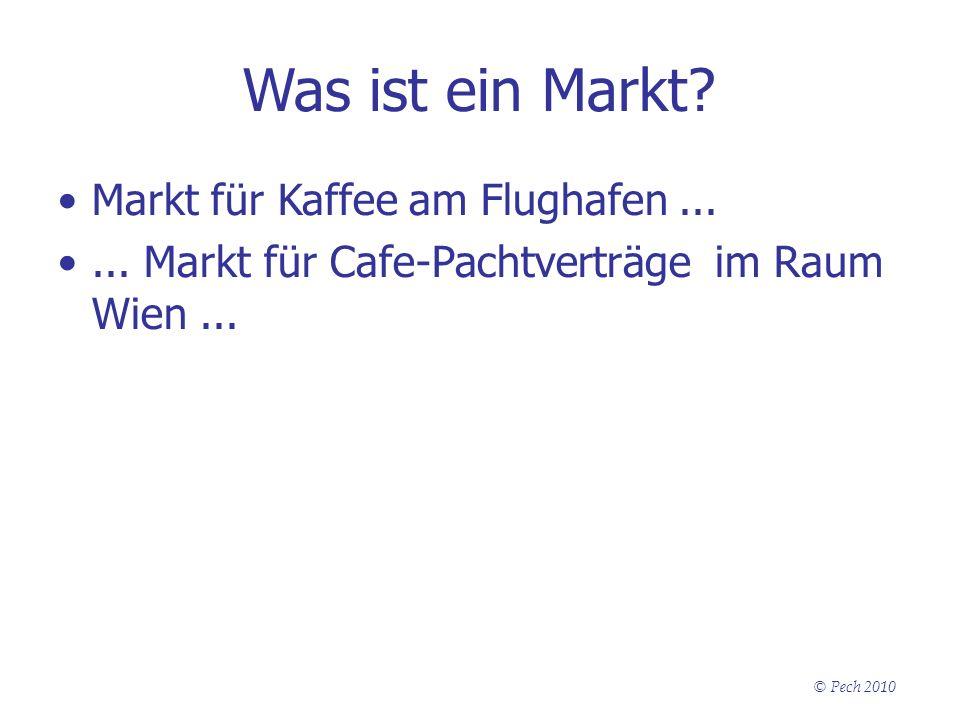 © Pech 2010 Was ist ein Markt? Markt für Kaffee am Flughafen...... Markt für Cafe-Pachtverträge im Raum Wien...
