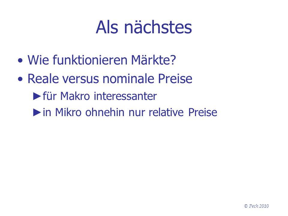 © Pech 2010 Als nächstes Wie funktionieren Märkte? Reale versus nominale Preise für Makro interessanter in Mikro ohnehin nur relative Preise