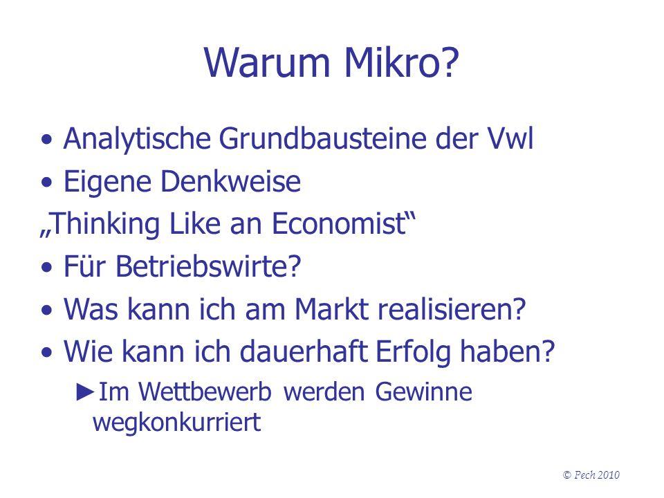 © Pech 2010 Warum Mikro? Analytische Grundbausteine der Vwl Eigene Denkweise Thinking Like an Economist Für Betriebswirte? Was kann ich am Markt reali