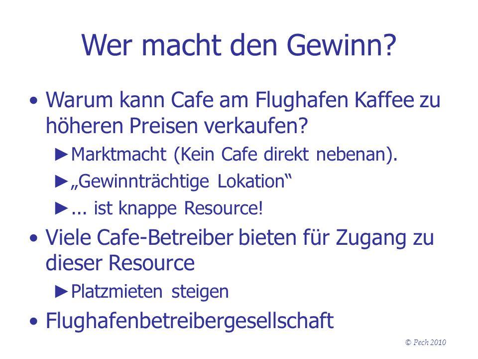 © Pech 2010 Wer macht den Gewinn? Warum kann Cafe am Flughafen Kaffee zu höheren Preisen verkaufen? Marktmacht (Kein Cafe direkt nebenan). Gewinnträch