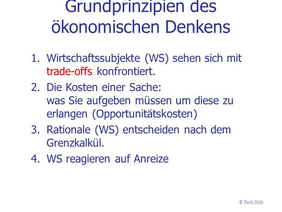 © Pech 2010 Grundprinzipien des ökonomischen Denkens 1.Wirtschaftssubjekte (WS) sehen sich mit trade-offs konfrontiert. 2.Die Kosten einer Sache: was