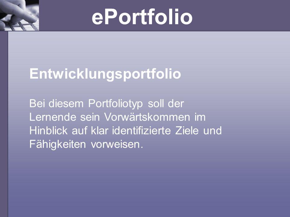 ePortfolio Bei diesem Portfoliotyp soll der Lernende sein Vorwärtskommen im Hinblick auf klar identifizierte Ziele und Fähigkeiten vorweisen. Entwickl