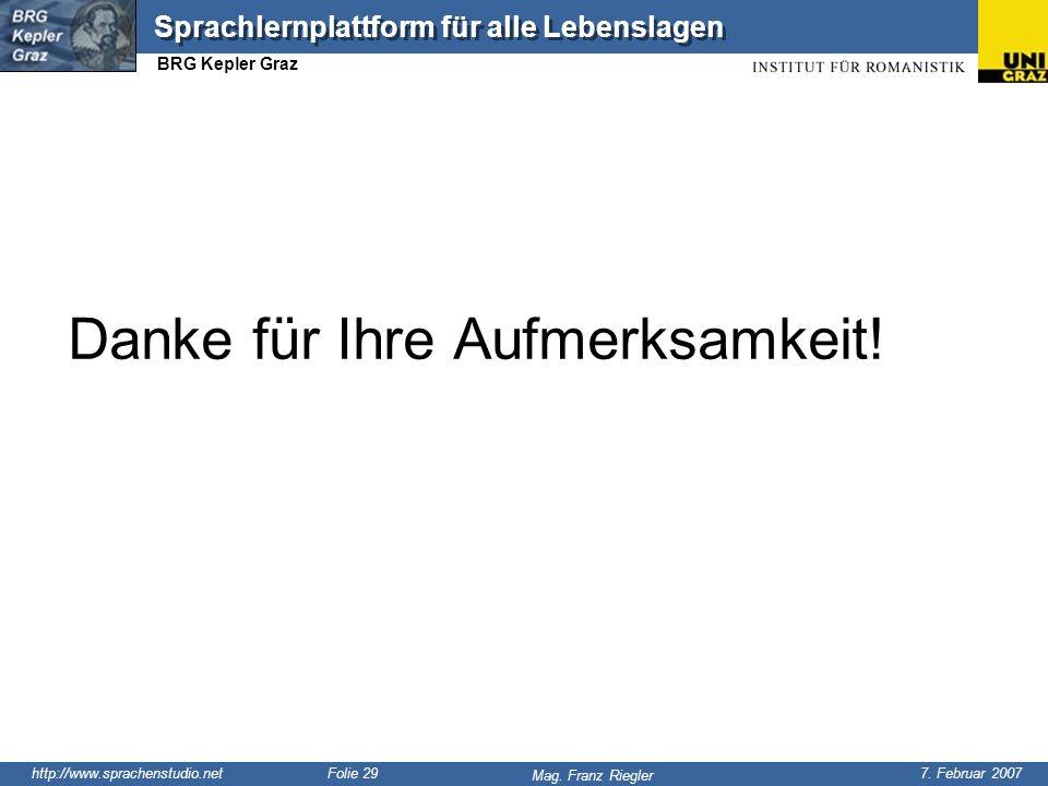 http://www.sprachenstudio.net 7. Februar 2007 Mag. Franz Riegler Sprachlernplattform für alle Lebenslagen BRG Kepler Graz Folie 29 Danke für Ihre Aufm