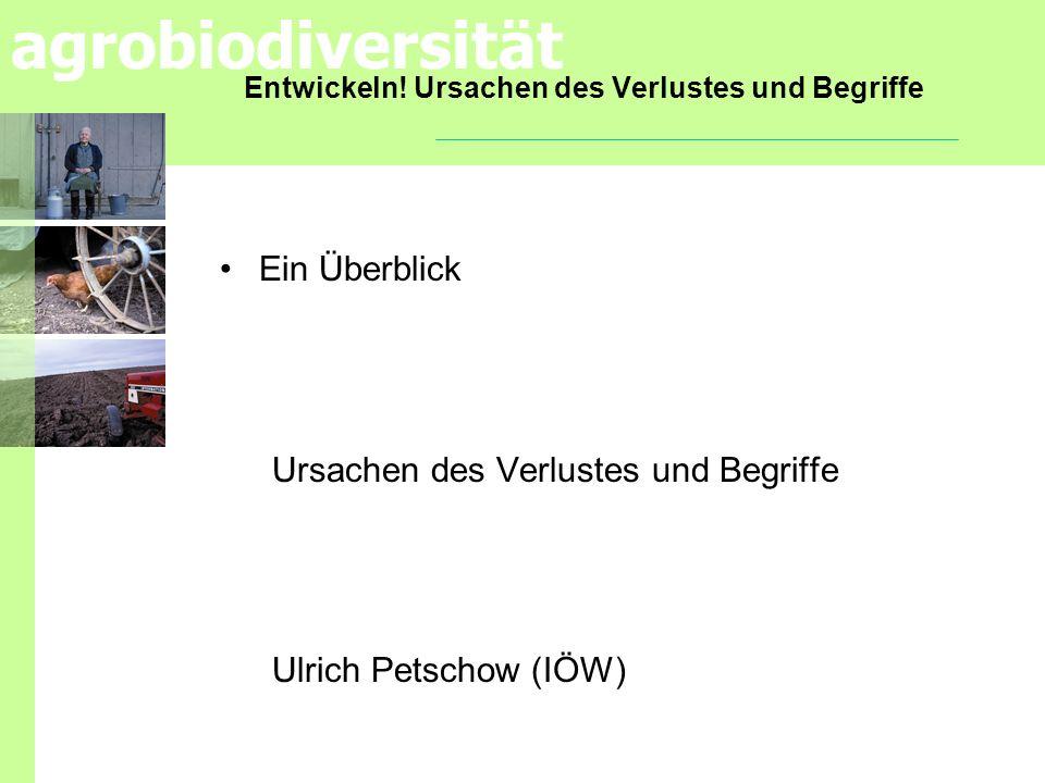 agrobiodiversität Entwickeln! Ursachen des Verlustes und Begriffe Ein Überblick Ursachen des Verlustes und Begriffe Ulrich Petschow (IÖW)