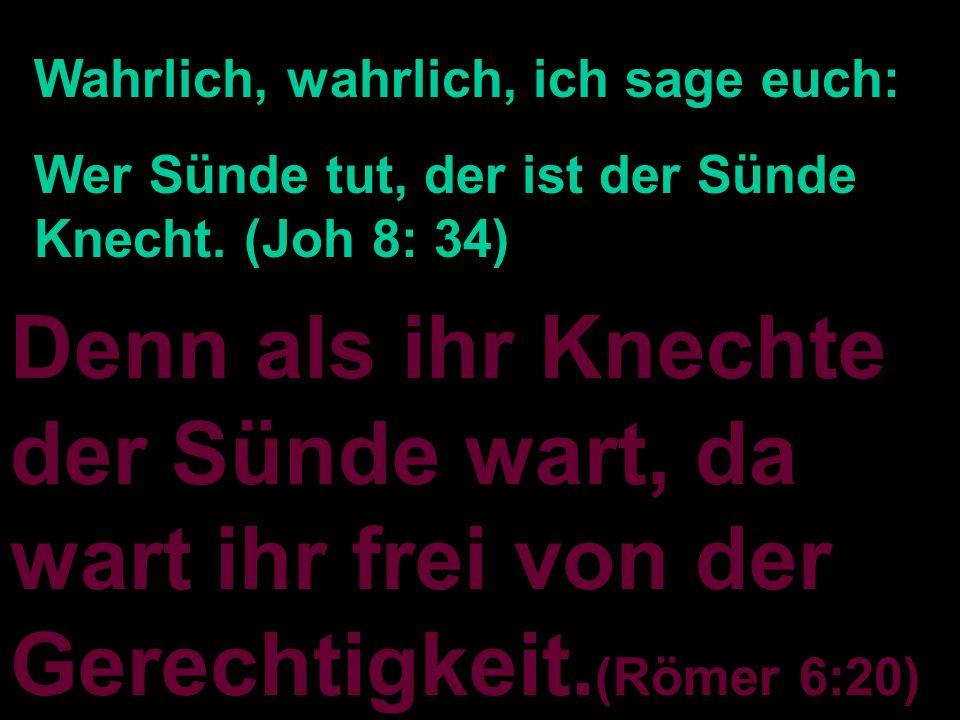 Denn als ihr Knechte der Sünde wart, da wart ihr frei von der Gerechtigkeit. (Römer 6:20) Wahrlich, wahrlich, ich sage euch: Wer Sünde tut, der ist de
