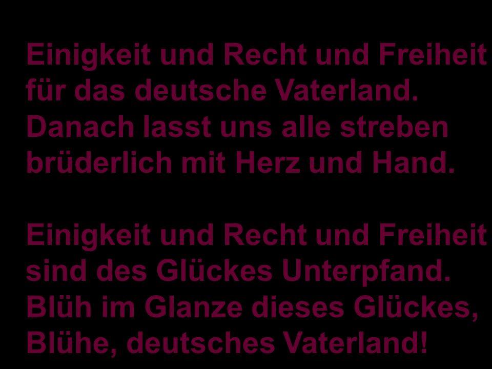 Einigkeit und Recht und Freiheit für das deutsche Vaterland. Danach lasst uns alle streben brüderlich mit Herz und Hand. Einigkeit und Recht und Freih