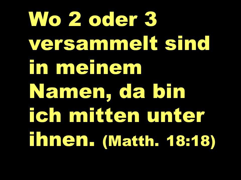 Wo 2 oder 3... Wo 2 oder 3 versammelt sind in meinem Namen, da bin ich mitten unter ihnen. (Matth. 18:18)