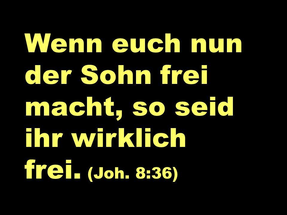 Wenn euch nun Wenn euch nun der Sohn frei macht, so seid ihr wirklich frei. (Joh. 8:36)