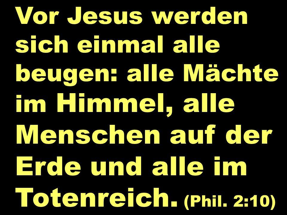 Vor Jesus werden sich einmal alle beugen: alle Mächte im Himmel, alle Menschen auf der Erde und alle im Totenreich. (Phil. 2:10) Alle Knie