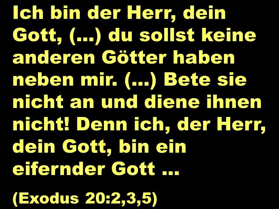 Ich bin der Herr Ich bin der Herr, dein Gott, (...) du sollst keine anderen Götter haben neben mir. (...) Bete sie nicht an und diene ihnen nicht! Den