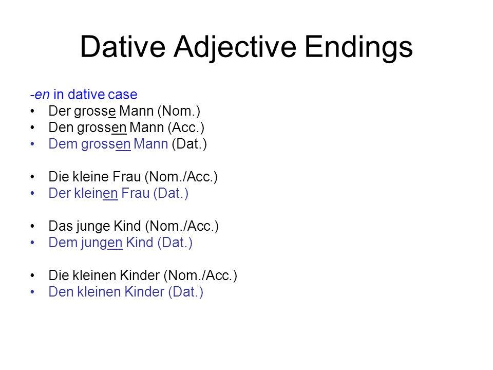 Dative Adjective Endings -en in dative case ein grosser Mann (Nom.) einen grossen Mann (Acc.) einem grossen Mann (Dat.) eine kleine Frau (Nom./Acc.) einer kleinen Frau (Dat.) ein junges Kind (Nom./Acc.) einem jungen Kind (Dat.) kleine Kinder (Nom./Acc.) kleinen Kinder (Dat.)