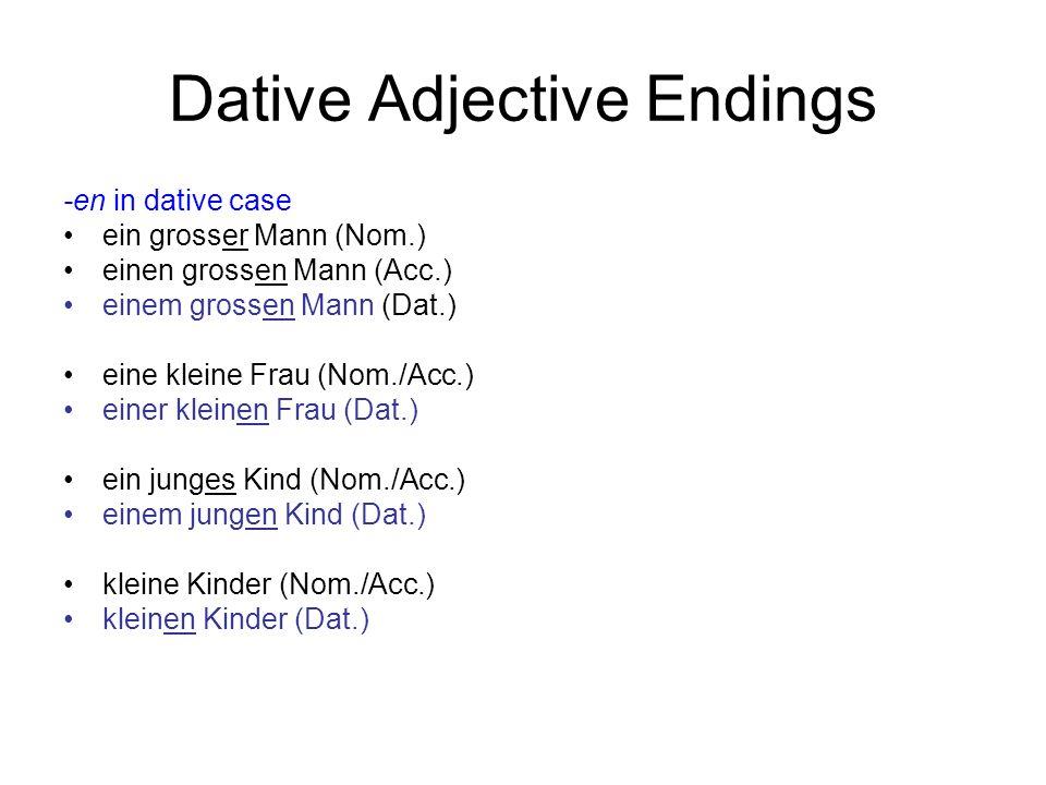 Dative Adjective Endings -en in dative case ein grosser Mann (Nom.) einen grossen Mann (Acc.) einem grossen Mann (Dat.) eine kleine Frau (Nom./Acc.) e