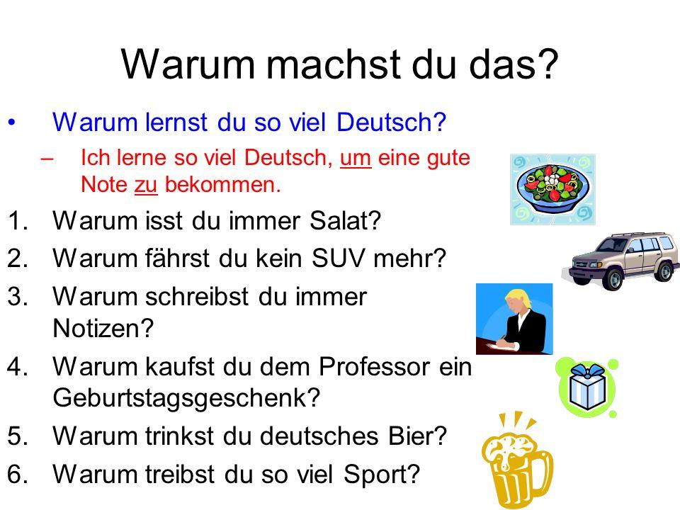 Warum machst du das? Warum lernst du so viel Deutsch? –Ich lerne so viel Deutsch, um eine gute Note zu bekommen. 1.Warum isst du immer Salat? 2.Warum