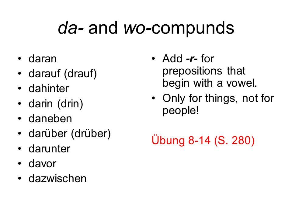 da- and wo-compunds daran darauf (drauf) dahinter darin (drin) daneben darüber (drüber) darunter davor dazwischen Add -r- for prepositions that begin