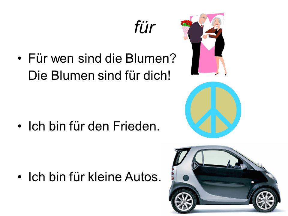 für Für wen sind die Blumen? Die Blumen sind für dich! Ich bin für den Frieden. Ich bin für kleine Autos.