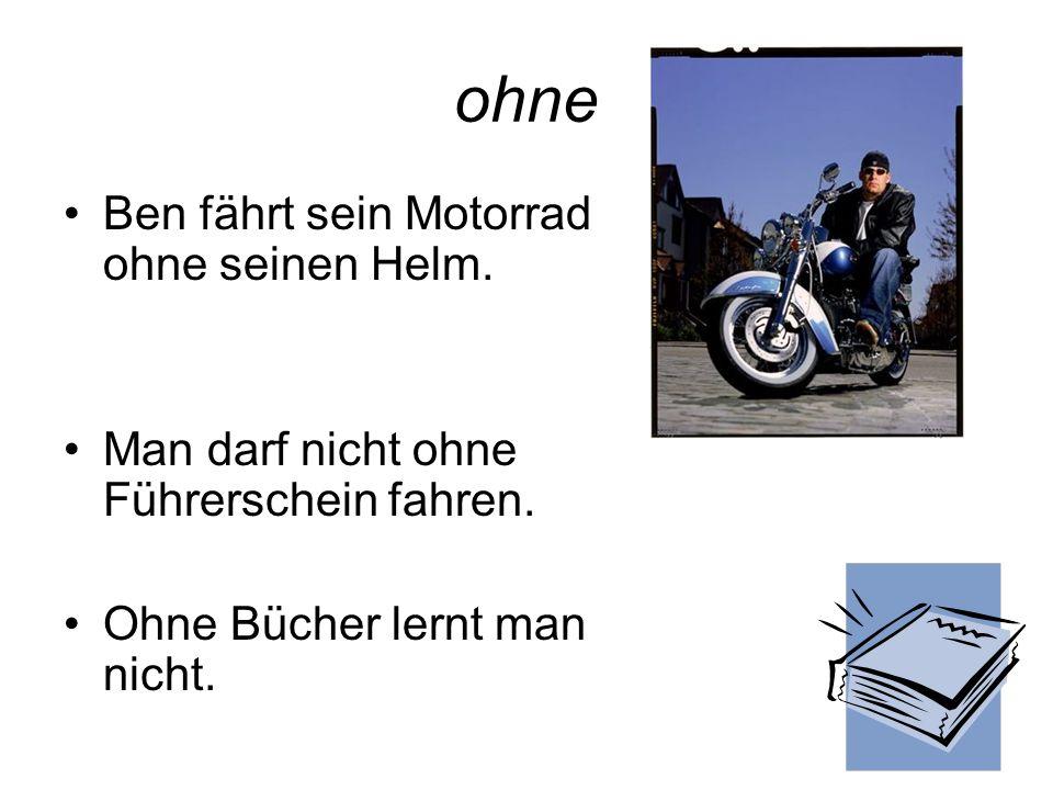 ohne Ben fährt sein Motorrad ohne seinen Helm. Man darf nicht ohne Führerschein fahren. Ohne Bücher lernt man nicht.