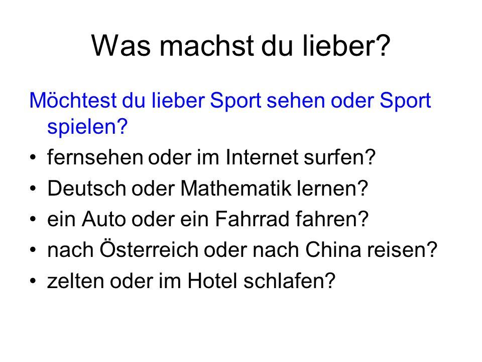 Was machst du lieber? Möchtest du lieber Sport sehen oder Sport spielen? fernsehen oder im Internet surfen? Deutsch oder Mathematik lernen? ein Auto o