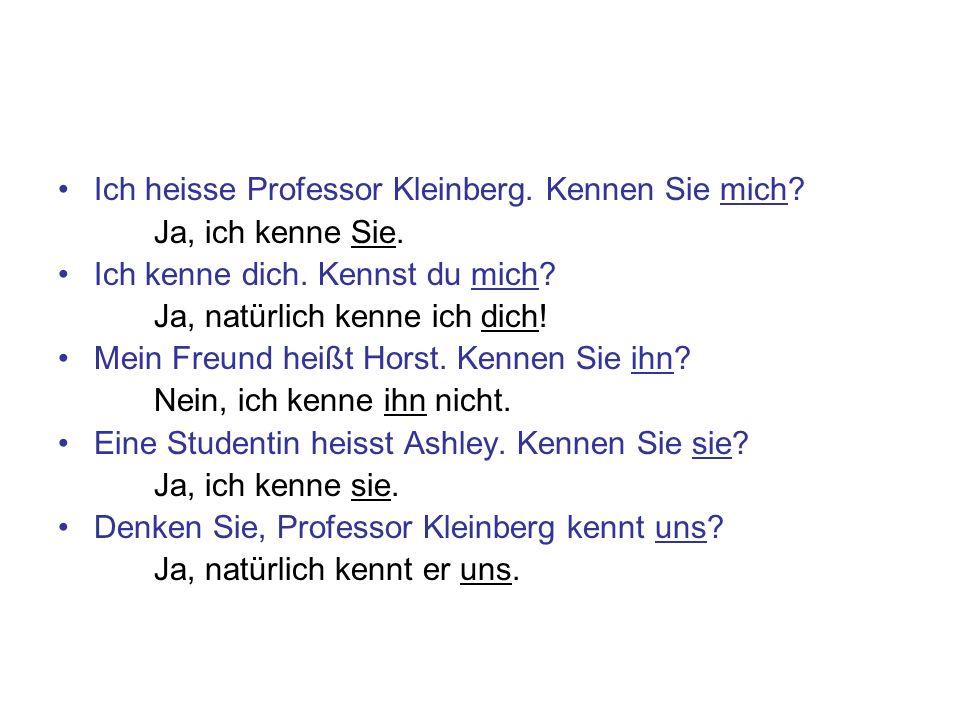 Ich heisse Professor Kleinberg. Kennen Sie mich? Ja, ich kenne Sie. Ich kenne dich. Kennst du mich? Ja, natürlich kenne ich dich! Mein Freund heißt Ho