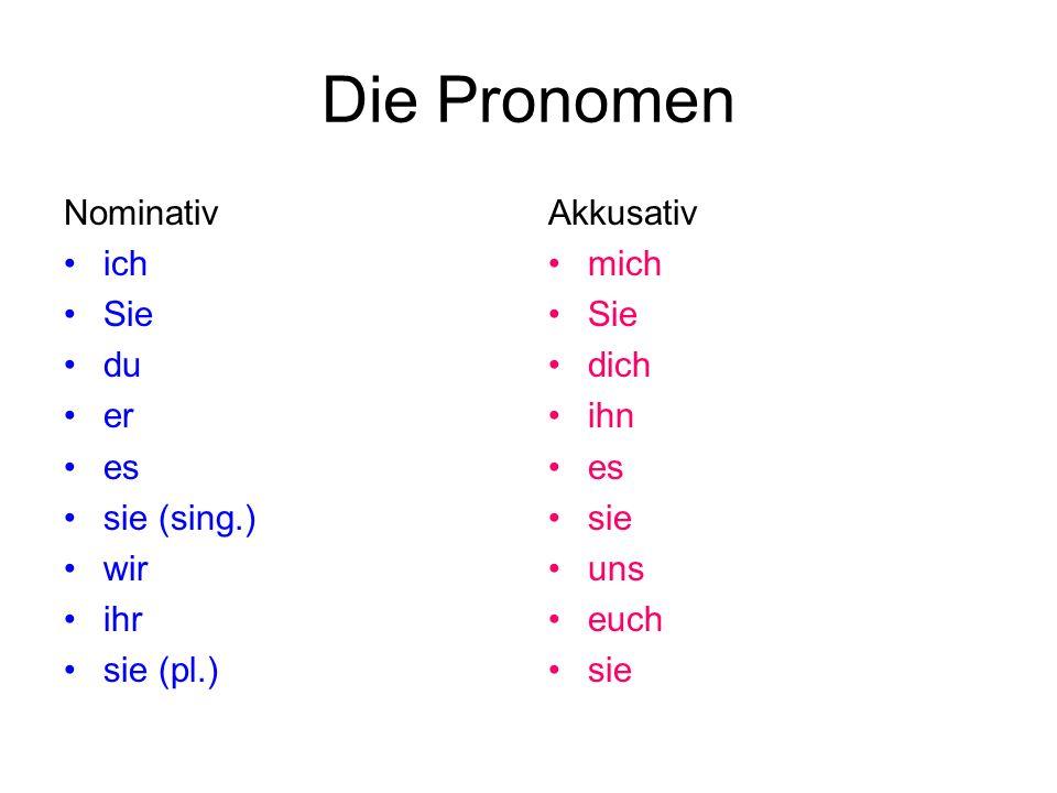 Die Pronomen Nominativ ich Sie du er es sie (sing.) wir ihr sie (pl.) Akkusativ mich Sie dich ihn es sie uns euch sie
