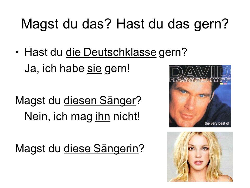 Magst du das? Hast du das gern? Hast du die Deutschklasse gern? Ja, ich habe sie gern! Magst du diesen Sänger? Nein, ich mag ihn nicht! Magst du diese