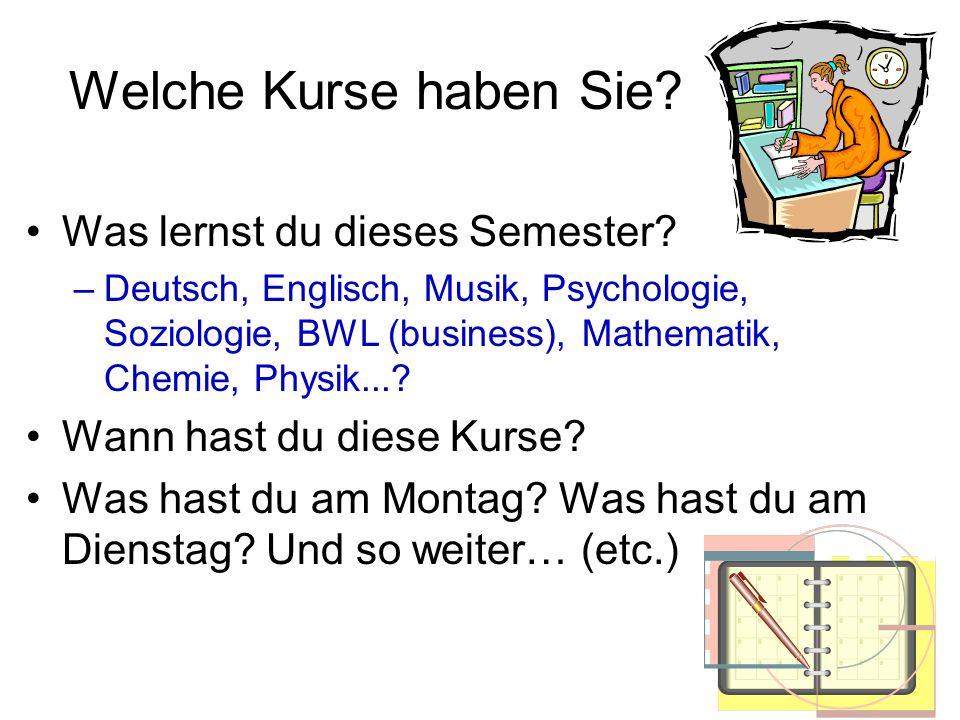 Welche Kurse haben Sie? Was lernst du dieses Semester? –Deutsch, Englisch, Musik, Psychologie, Soziologie, BWL (business), Mathematik, Chemie, Physik.