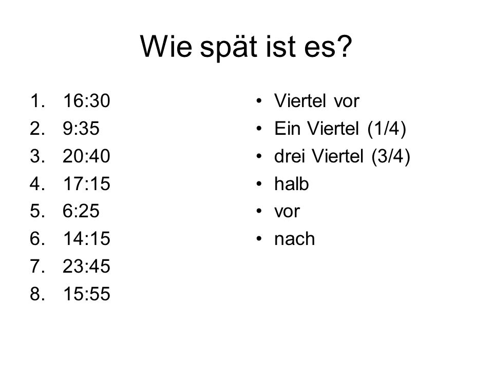 Wie spät ist es? 1.16:30 2.9:35 3.20:40 4.17:15 5.6:25 6.14:15 7.23:45 8.15:55 Viertel vor Ein Viertel (1/4) drei Viertel (3/4) halb vor nach