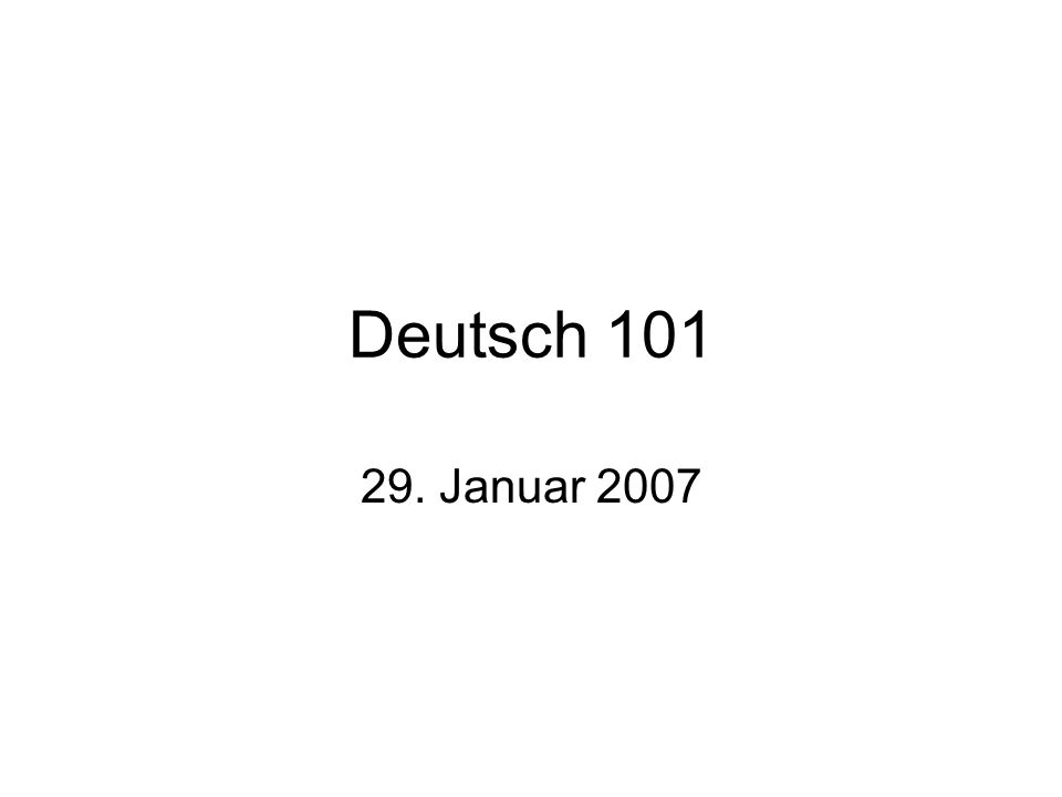 Deutsch 101 29. Januar 2007