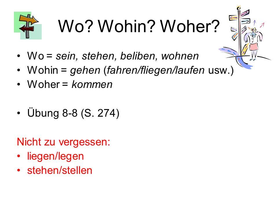 Wo? Wohin? Woher? Wo = sein, stehen, beliben, wohnen Wohin = gehen (fahren/fliegen/laufen usw.) Woher = kommen Übung 8-8 (S. 274) Nicht zu vergessen: