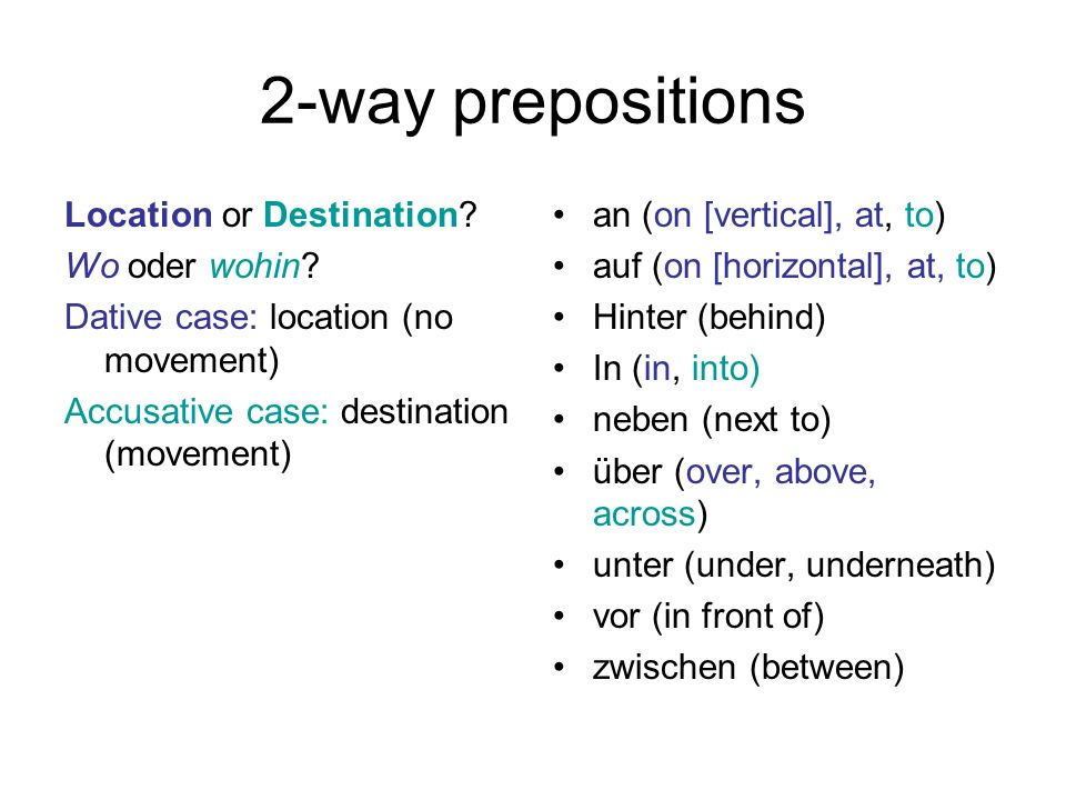 2-way prepositions Location or Destination? Wo oder wohin? Dative case: location (no movement) Accusative case: destination (movement) an (on [vertica