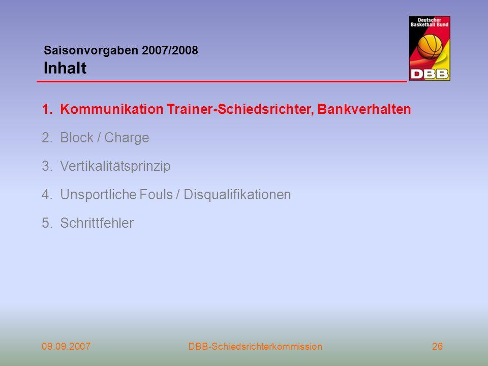 Saisonvorgaben 2007/2008 Inhalt 09.09.2007DBB-Schiedsrichterkommission26 1.Kommunikation Trainer-Schiedsrichter, Bankverhalten 2.Block / Charge 3.Vert