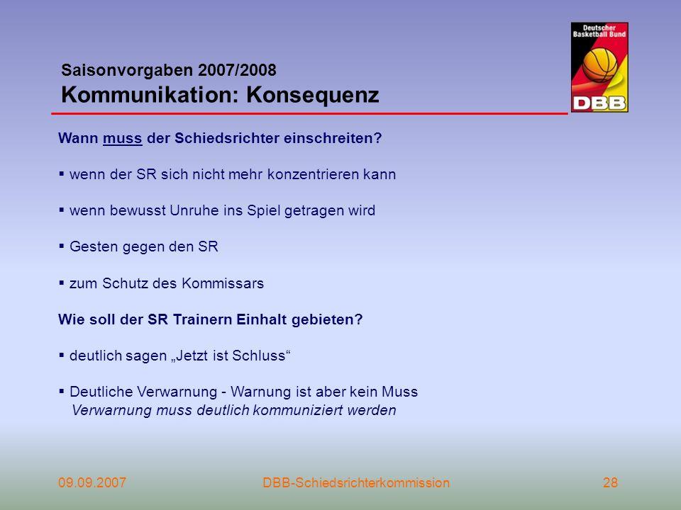 09.09.2007DBB-Schiedsrichterkommission28 Saisonvorgaben 2007/2008 Kommunikation: Konsequenz Wann muss der Schiedsrichter einschreiten? wenn der SR sic