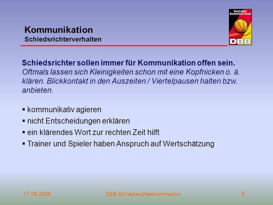 17.09.2008DBB-Schiedsrichterkommission9 Kommunikation Schiedsrichterverhalten Schiedsrichter sollen immer für Kommunikation offen sein. Oftmals lassen