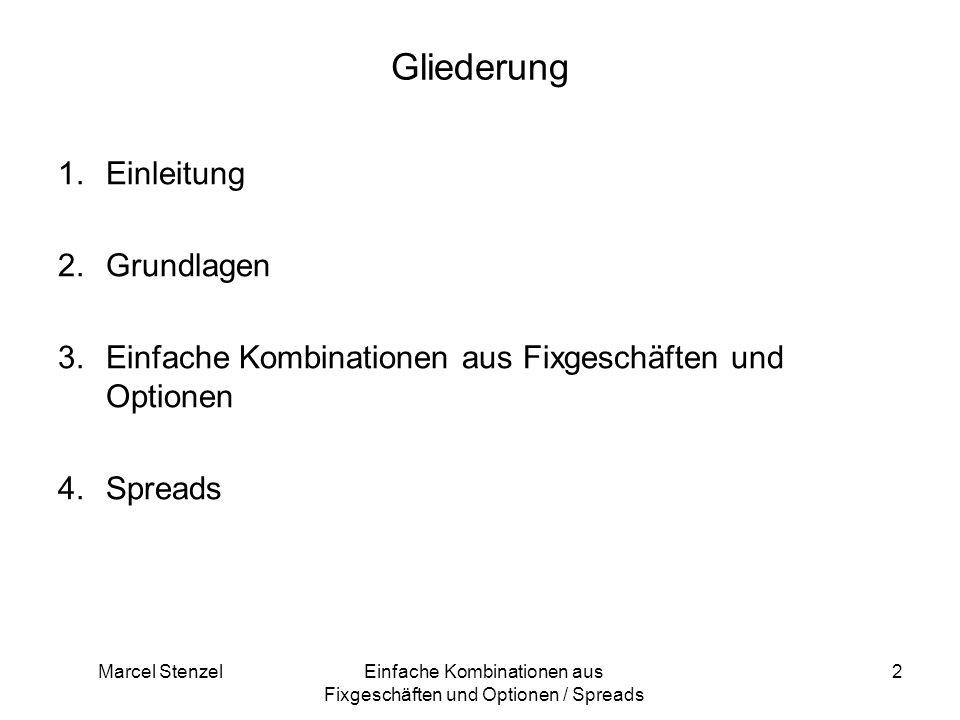 Marcel StenzelEinfache Kombinationen aus Fixgeschäften und Optionen / Spreads 2 Gliederung 1.Einleitung 2.Grundlagen 3.Einfache Kombinationen aus Fixg