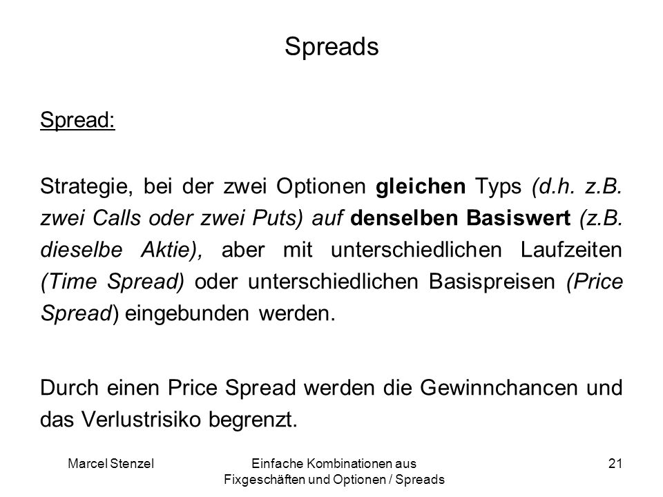 Marcel StenzelEinfache Kombinationen aus Fixgeschäften und Optionen / Spreads 21 Spreads Spread: Strategie, bei der zwei Optionen gleichen Typs (d.h.