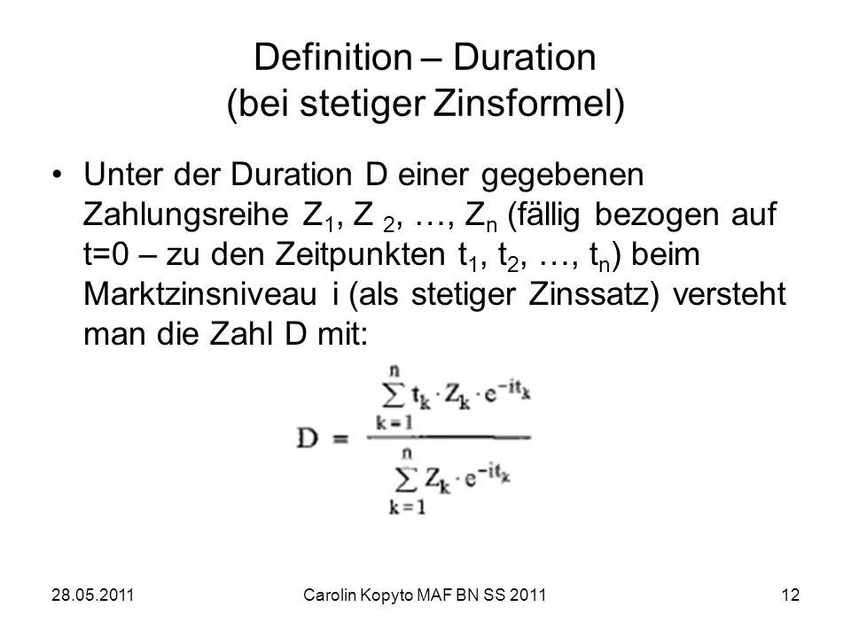 28.05.2011Carolin Kopyto MAF BN SS 201112 Definition – Duration (bei stetiger Zinsformel) Unter der Duration D einer gegebenen Zahlungsreihe Z 1, Z 2,