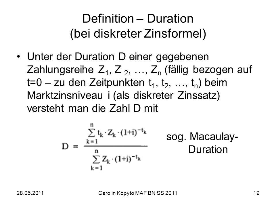 28.05.2011Carolin Kopyto MAF BN SS 201119 Definition – Duration (bei diskreter Zinsformel) Unter der Duration D einer gegebenen Zahlungsreihe Z 1, Z 2