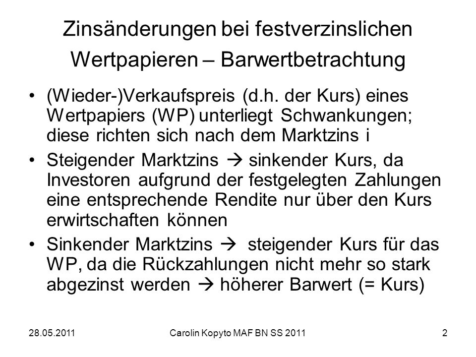 28.05.2011Carolin Kopyto MAF BN SS 20112 Zinsänderungen bei festverzinslichen Wertpapieren – Barwertbetrachtung (Wieder-)Verkaufspreis (d.h. der Kurs)
