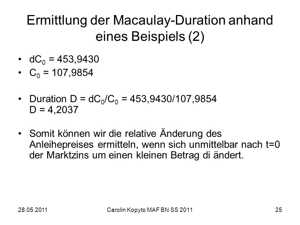 28.05.2011Carolin Kopyto MAF BN SS 201125 Ermittlung der Macaulay-Duration anhand eines Beispiels (2) dC 0 = 453,9430 C 0 = 107,9854 Duration D = dC 0