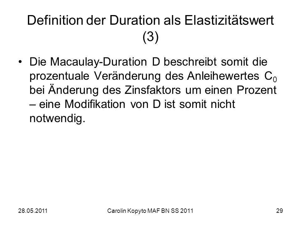 28.05.2011Carolin Kopyto MAF BN SS 201129 Definition der Duration als Elastizitätswert (3) Die Macaulay-Duration D beschreibt somit die prozentuale Ve
