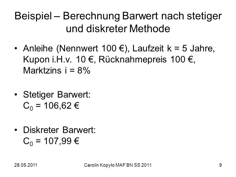 28.05.2011Carolin Kopyto MAF BN SS 20119 Beispiel – Berechnung Barwert nach stetiger und diskreter Methode Anleihe (Nennwert 100 ), Laufzeit k = 5 Jah