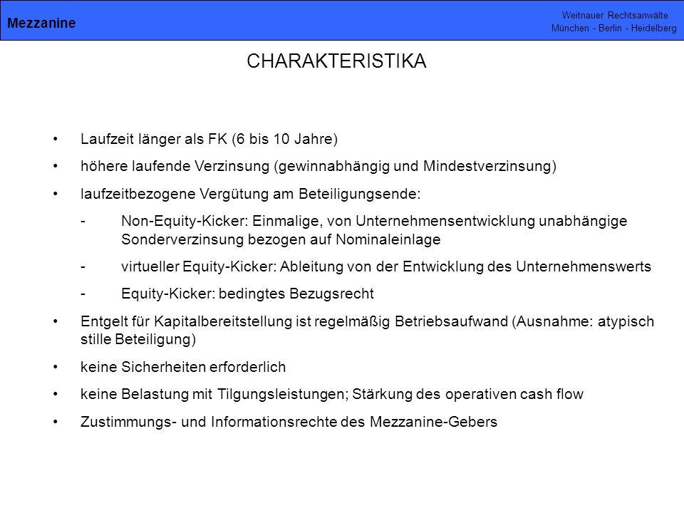 Weitnauer Rechtsanwälte München - Berlin - Heidelberg CHARAKTERISTIKA Laufzeit länger als FK (6 bis 10 Jahre) höhere laufende Verzinsung (gewinnabhängig und Mindestverzinsung) laufzeitbezogene Vergütung am Beteiligungsende: - Non-Equity-Kicker: Einmalige, von Unternehmensentwicklung unabhängige Sonderverzinsung bezogen auf Nominaleinlage -virtueller Equity-Kicker: Ableitung von der Entwicklung des Unternehmenswerts -Equity-Kicker: bedingtes Bezugsrecht Entgelt für Kapitalbereitstellung ist regelmäßig Betriebsaufwand (Ausnahme: atypisch stille Beteiligung) keine Sicherheiten erforderlich keine Belastung mit Tilgungsleistungen; Stärkung des operativen cash flow Zustimmungs- und Informationsrechte des Mezzanine-Gebers Mezzanine