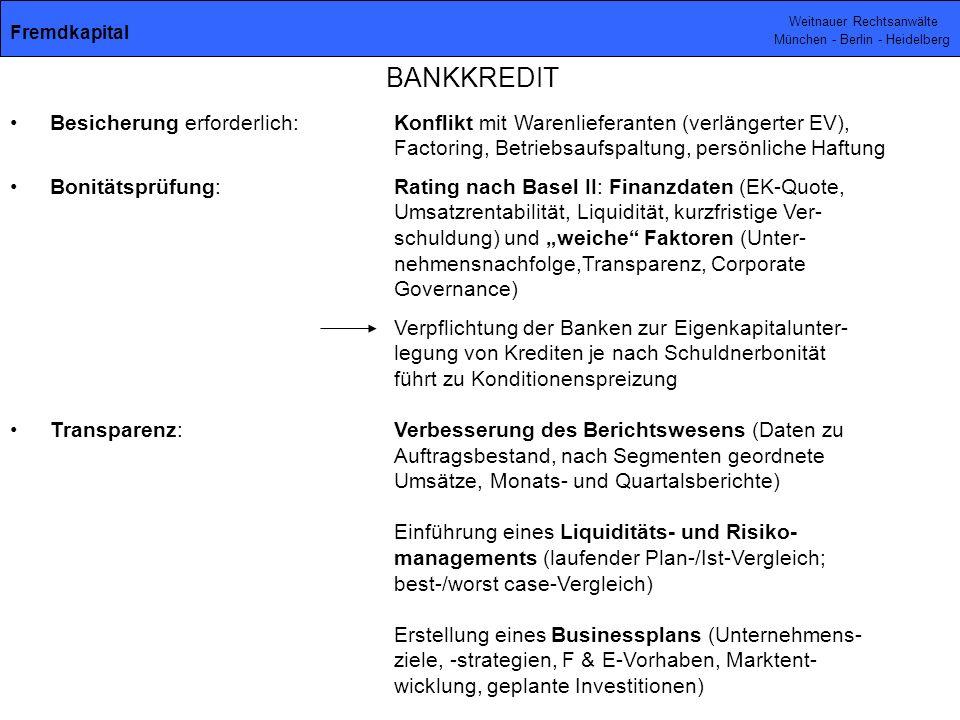 Weitnauer Rechtsanwälte München - Berlin - Heidelberg Besicherung erforderlich:Konflikt mit Warenlieferanten (verlängerter EV), Factoring, Betriebsaufspaltung, persönliche Haftung Bonitätsprüfung:Rating nach Basel II: Finanzdaten (EK-Quote, Umsatzrentabilität, Liquidität, kurzfristige Ver- schuldung) und weiche Faktoren (Unter- nehmensnachfolge,Transparenz, Corporate Governance) Verpflichtung der Banken zur Eigenkapitalunter- legung von Krediten je nach Schuldnerbonität führt zu Konditionenspreizung Transparenz:Verbesserung des Berichtswesens (Daten zu Auftragsbestand, nach Segmenten geordnete Umsätze, Monats- und Quartalsberichte) Einführung eines Liquiditäts- und Risiko- managements (laufender Plan-/Ist-Vergleich; best-/worst case-Vergleich) Erstellung eines Businessplans (Unternehmens- ziele, -strategien, F & E-Vorhaben, Marktent- wicklung, geplante Investitionen) BANKKREDIT Fremdkapital