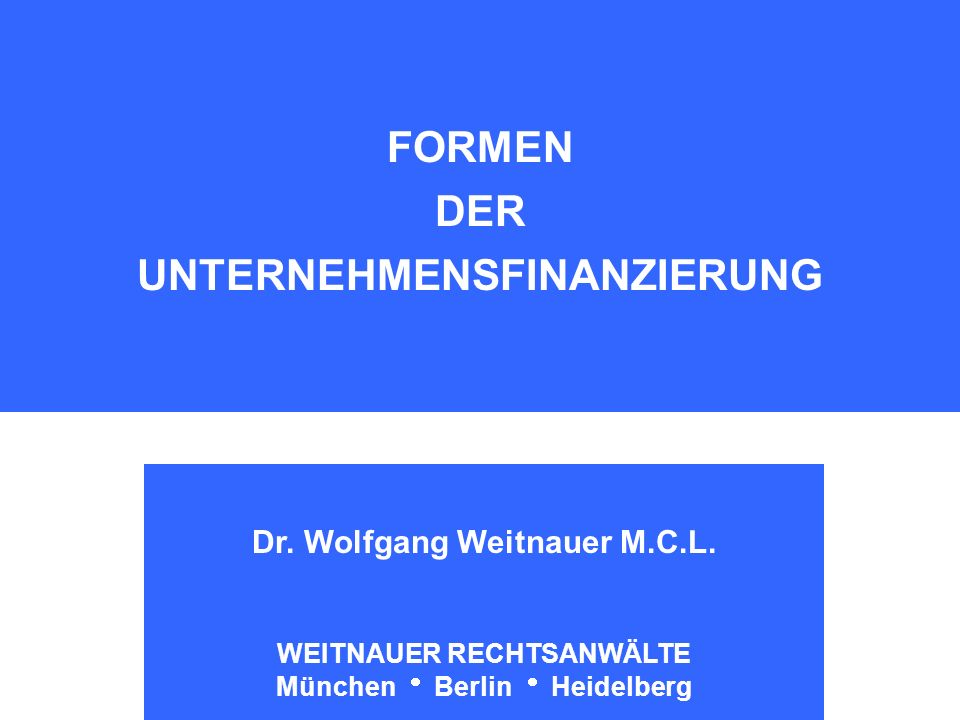 Weitnauer Rechtsanwälte München - Berlin - Heidelberg FORMEN DER UNTERNEHMENSFINANZIERUNG Dr. Wolfgang Weitnauer M.C.L. WEITNAUER RECHTSANWÄLTE Münche